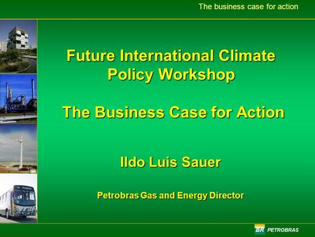 PETROBRAS The business case for action Future International Climate Policy Workshop The Business Case for Action Ildo Luis Sauer Petrobras Gas and Energy.