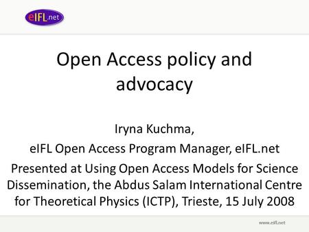 Open Access policy and advocacy Iryna Kuchma, eIFL Open Access Program Manager, eIFL.net Presented at Using Open Access Models for Science Dissemination,