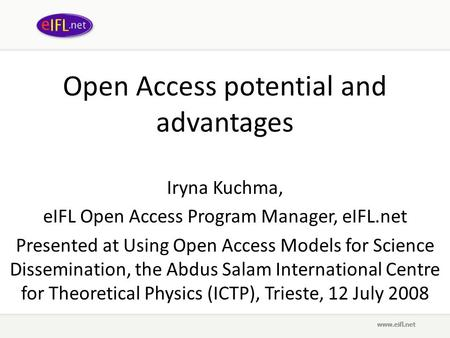 Open Access potential and advantages Iryna Kuchma, eIFL Open Access Program Manager, eIFL.net Presented at Using Open Access Models for Science Dissemination,