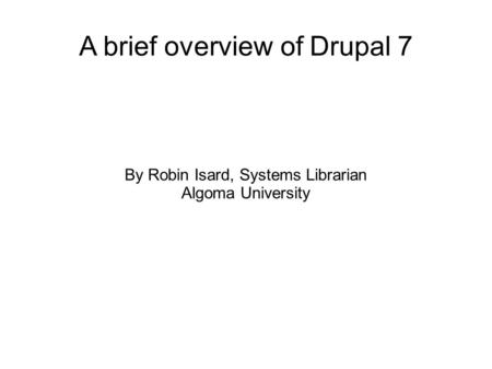 A brief overview of Drupal 7 By Robin Isard, Systems Librarian Algoma University.