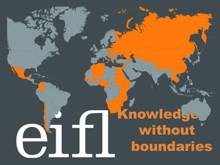 Knowledge without boundaries. Who we are EIFL is an international not- for-profit organisation dedicated to enabling access to knowledge through libraries.