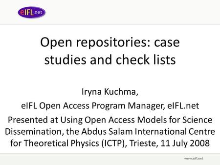 Open repositories: case studies and check lists Iryna Kuchma, eIFL Open Access Program Manager, eIFL.net Presented at Using Open Access Models for Science.