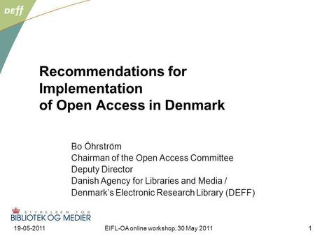 19-05-2011EIFL-OA online workshop, 30 May 20111 Recommendations for Implementation of Open Access in Denmark Bo Öhrström Chairman of the Open Access Committee.