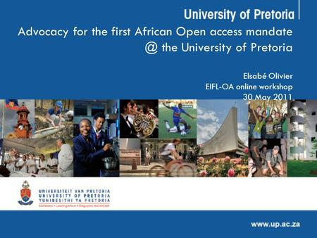 Advocacy for the first African Open access the University of Pretoria Elsabé Olivier EIFL-OA online workshop 30 May 2011.