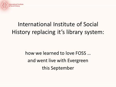 International Institute of Social History replacing its library system: how we learned to love FOSS … and went live with Evergreen this September.