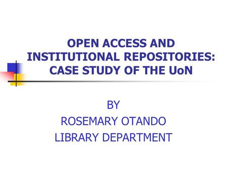 OPEN ACCESS AND INSTITUTIONAL REPOSITORIES: CASE STUDY OF THE UoN BY ROSEMARY OTANDO LIBRARY DEPARTMENT.