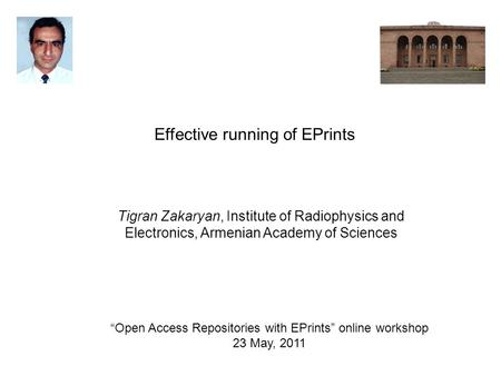 Open Access Repositories with EPrints online workshop 23 May, 2011 Effective running of EPrints Tigran Zakaryan, Institute of Radiophysics and Electronics,