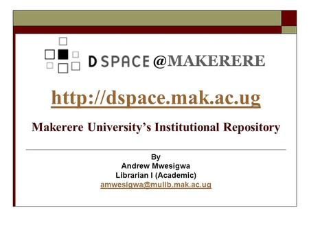 @MAKERERE   Makerere Universitys Institutional Repository By Andrew Mwesigwa Librarian I (Academic)