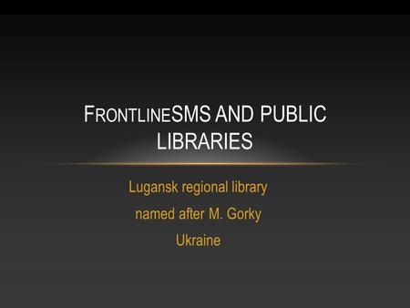 Lugansk regional library named after M. Gorky Ukraine F RONTLINE SMS AND PUBLIC LIBRARIES.