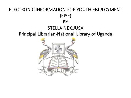 ELECTRONIC INFORMATION FOR YOUTH EMPLOYMENT (EIYE) BY STELLA NEKUUSA Principal Librarian-National Library of Uganda.