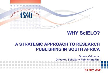 WHY SciELO? A STRATEGIC APPROACH TO RESEARCH PUBLISHING IN SOUTH AFRICA 14 May 2009 Susan Veldsman Director: Scholarly Publishing Unit.