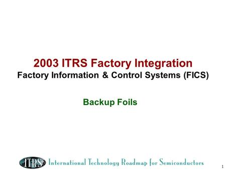 2003 ITRS Factory Integration Factory Information & Control Systems (FICS) Backup Foils.