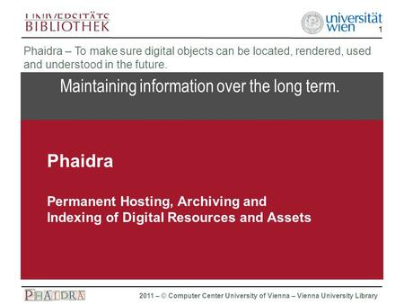 Phaidra 2011 – © Computer Center University of Vienna – Vienna University Library 1 Maintaining information over the long term. Phaidra – To make sure.