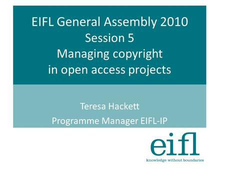 EIFL General Assembly 2010 Session 5 Managing copyright in open access projects Teresa Hackett Programme Manager EIFL-IP.