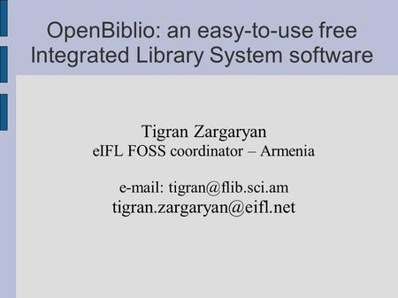 OpenBiblio: an easy-to-use free Integrated Library System software Tigran Zargaryan eIFL FOSS coordinator – Armenia