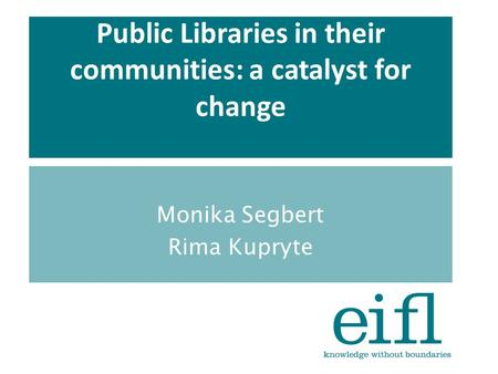 Public Libraries in their communities: a catalyst for change Monika Segbert Rima Kupryte.