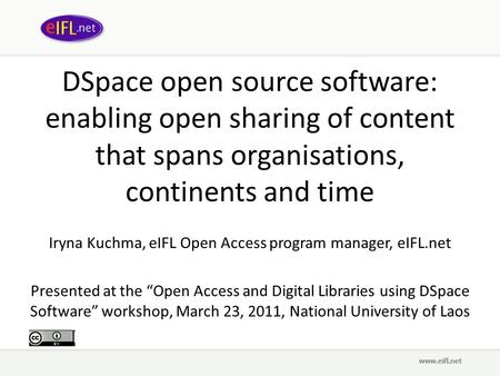 DSpace open source software: enabling open sharing of content that spans organisations, continents and time Iryna Kuchma, eIFL Open Access program manager,