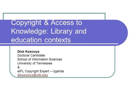 Copyright & Access to Knowledge: Library and education contexts Dick Kawooya Doctoral Candidate School of Information Sciences University of Tennessee.