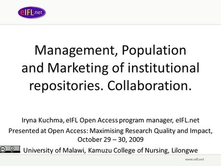 Management, Population and Marketing of institutional repositories. Collaboration. Iryna Kuchma, eIFL Open Access program manager, eIFL.net Presented at.