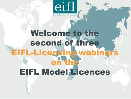 Welcome to the second of three EIFL-Licensing webinars on the EIFL Model Licences.