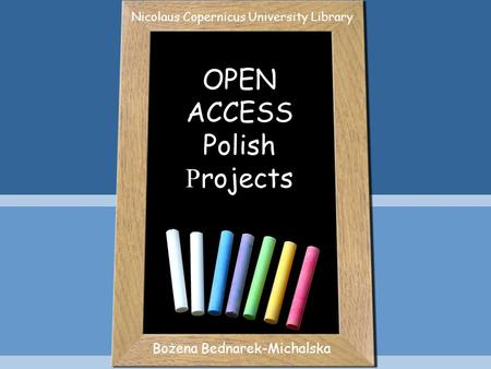 OPEN ACCESS Polish P rojects Bożena Bednarek-Michalska Nicolaus Copernicus University Library.