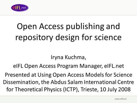 Open Access publishing and repository design for science Iryna Kuchma, eIFL Open Access Program Manager, eIFL.net Presented at Using Open Access Models.