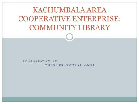 AS PRESENTED BY: CHARLES OKUBAL OKEI KACHUMBALA AREA COOPERATIVE ENTERPRISE: COMMUNITY LIBRARY.