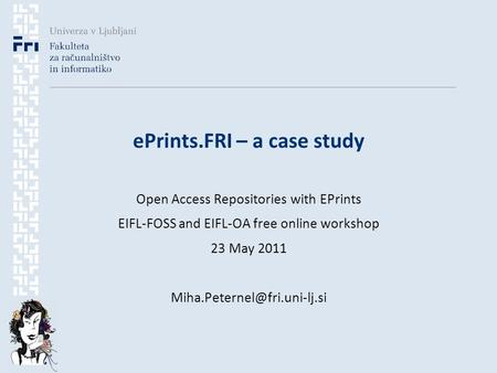 EPrints.FRI – a case study Open Access Repositories with EPrints EIFL-FOSS and EIFL-OA free online workshop 23 May 2011