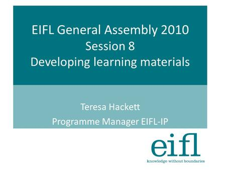 EIFL General Assembly 2010 Session 8 Developing learning materials Teresa Hackett Programme Manager EIFL-IP.