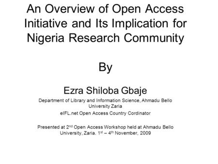 An Overview of Open Access Initiative and Its Implication for Nigeria Research Community By Ezra Shiloba Gbaje Department of Library and Information Science,