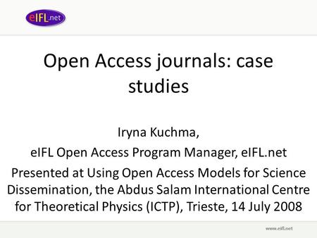 Open Access journals: case studies Iryna Kuchma, eIFL Open Access Program Manager, eIFL.net Presented at Using Open Access Models for Science Dissemination,
