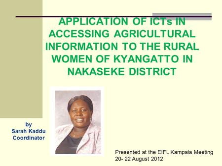 APPLICATION OF ICTs IN ACCESSING AGRICULTURAL INFORMATION TO THE RURAL WOMEN OF KYANGATTO IN NAKASEKE DISTRICT by Sarah Kaddu Coordinator Presented at.