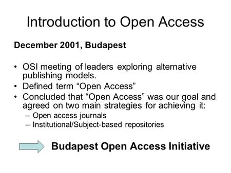 Introduction to Open Access December 2001, Budapest OSI meeting of leaders exploring alternative publishing models. Defined term Open Access Concluded.