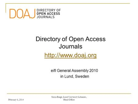 Directory of Open Access Journals  eifl General Assembly 2010 in Lund, Sweden Sonja Brage, Lund University Libraries, Head Office February.
