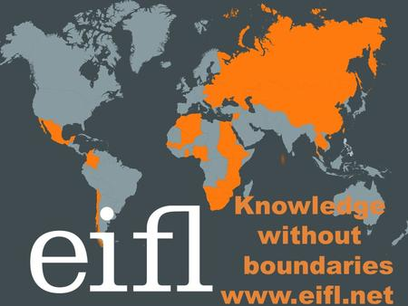 Knowledge without boundaries www.eifl.net. Who we are EIFL is an international not- for-profit organisation dedicated to enabling access to knowledge.