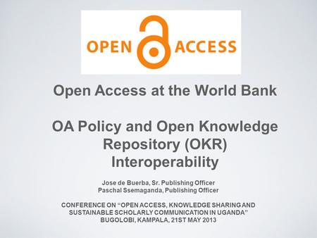 Open Access at the World Bank OA Policy and Open Knowledge Repository (OKR) Interoperability Jose de Buerba, Sr. Publishing Officer Paschal Ssemaganda,