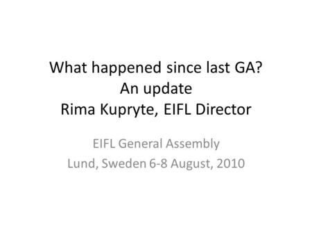 What happened since last GA? An update Rima Kupryte, EIFL Director EIFL General Assembly Lund, Sweden 6-8 August, 2010.