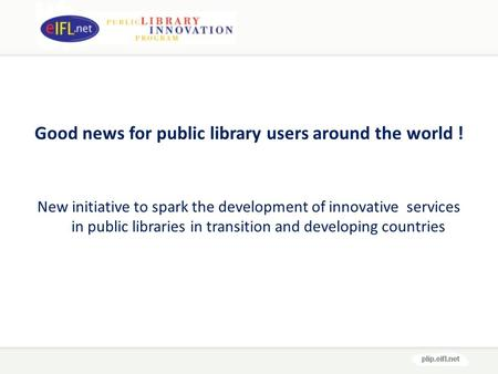 Good news for public library users around the world ! New initiative to spark the development of innovative services in public libraries in transition.