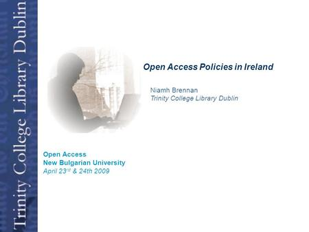 Open Access Niamh Brennan Trinity College Library Dublin Open Access New Bulgarian University April 23 rd & 24th 2009 Open Access Policies in Ireland.