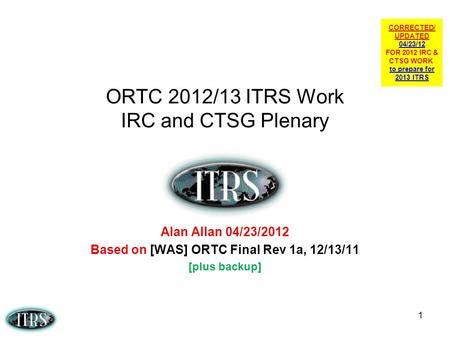 1 ORTC 2012/13 ITRS Work IRC and CTSG Plenary Alan Allan 04/23/2012 Based on [WAS] ORTC Final Rev 1a, 12/13/11 [plus backup] CORRECTED/ UPDATED 04/23/12.