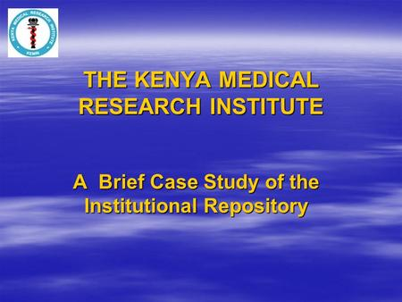 THE KENYA MEDICAL RESEARCH INSTITUTE A Brief Case Study of the Institutional Repository.