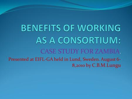 CASE STUDY FOR ZAMBIA. Presented at EIFL-GA held in Lund, Sweden. August 6- 8,2010 by C.B.M.Lungu.
