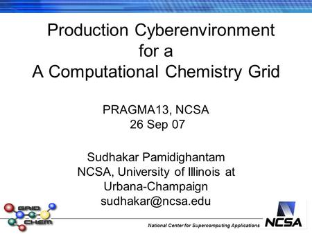 National Center for Supercomputing Applications Production Cyberenvironment for a A Computational Chemistry Grid PRAGMA13, NCSA 26 Sep 07 Sudhakar Pamidighantam.