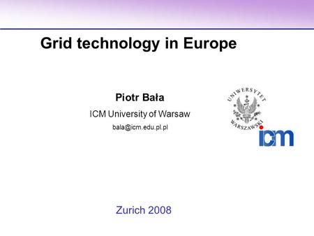 Piotr Bała ICM University of Warsaw Grid technology in Europe Zurich 2008.