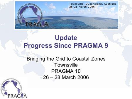 Update Progress Since PRAGMA 9 Bringing the Grid to Coastal Zones Townsville PRAGMA 10 26 – 28 March 2006.