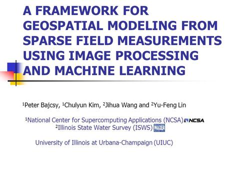 1 Peter Bajcsy, 1 Chulyun Kim, 2 Jihua Wang and 2 Yu-Feng Lin 1 National Center for Supercomputing Applications (NCSA) 2 Illinois State Water Survey (ISWS)