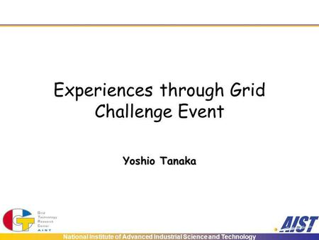 National Institute of Advanced Industrial Science and Technology Experiences through Grid Challenge Event Yoshio Tanaka.