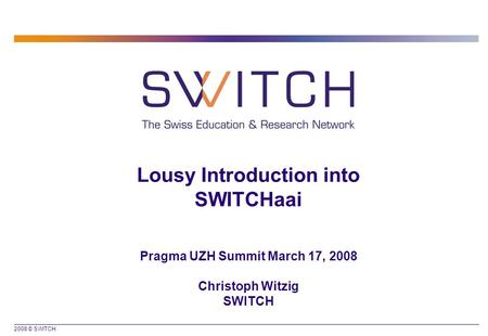 2008 © SWITCH Lousy Introduction into SWITCHaai Pragma UZH Summit March 17, 2008 Christoph Witzig SWITCH.