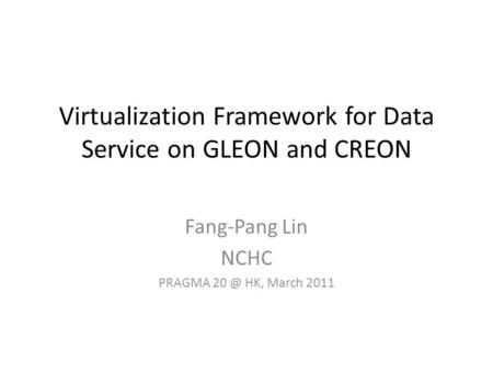 Virtualization Framework for Data Service on GLEON and CREON Fang-Pang Lin NCHC PRAGMA HK, March 2011.