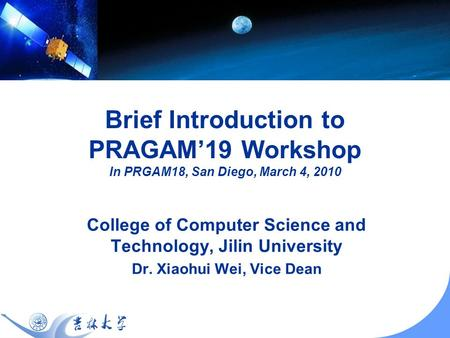 Brief Introduction to PRAGAM19 Workshop In PRGAM18, San Diego, March 4, 2010 College of Computer Science and Technology, Jilin University Dr. Xiaohui Wei,